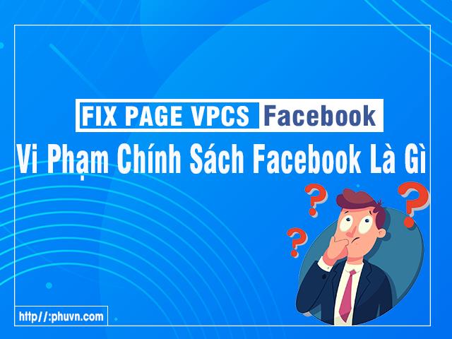Fix Page VPCS Facebook ( vi phạm chính sách facebook) là gì?